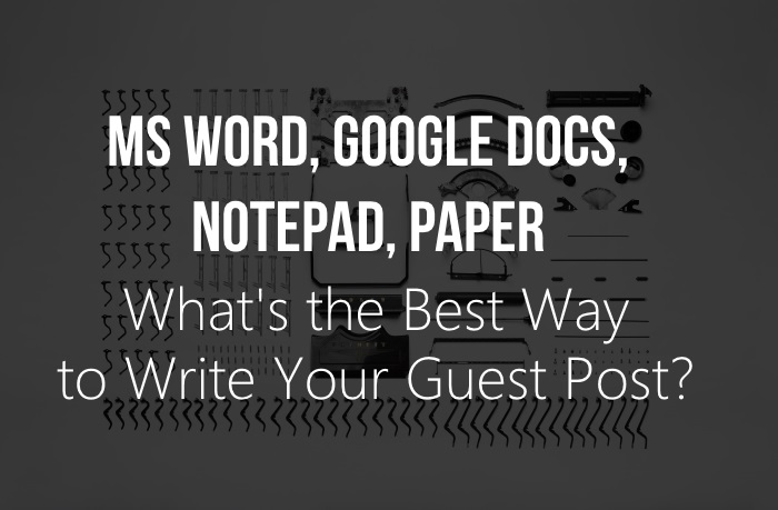 MS Word, Google Docs, Notepad, Paper - How to Write Your Guest Post?