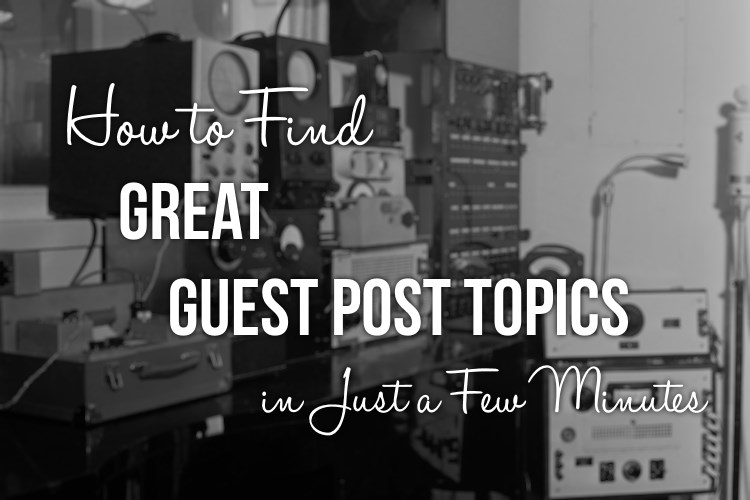 How to Find Great Guest Post Topics in Just a Few Minutes